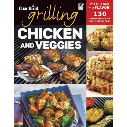 Char-Broil Grilling Chicken and Veggies: 150 Savory Recipes for Sizzle on the Grill