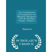 The Confidential Correspondence of Napoleon Bonaparte with His Brother Joseph, Volume I - Scholar's Choice Edition