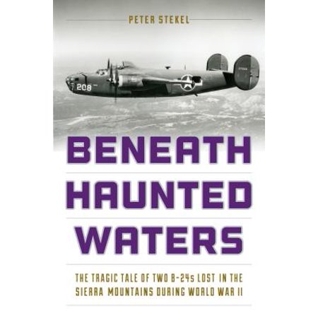 Beneath Haunted Waters : The Tragic Tale of Two B-24s Lost in the Sierra Nevada Mountains During World War