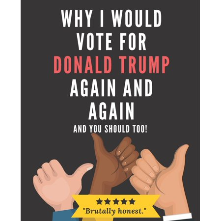 Why I Would Vote For Donald Trump Again and Again and You Should Too! (Paperback)
