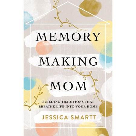 Memory-Making Mom : Building Traditions That Breathe Life Into Your Home ()