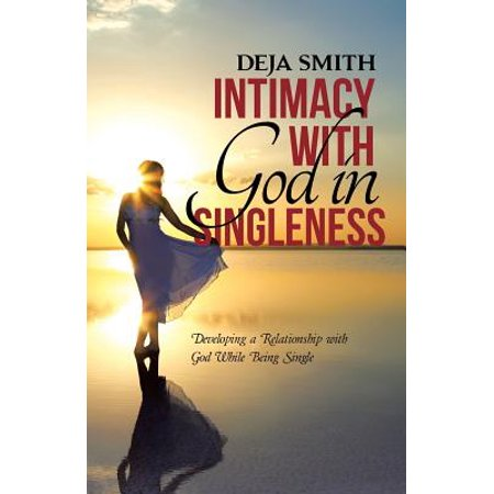 Intimacy with God in Singleness : Developing a Relationship with God While Being