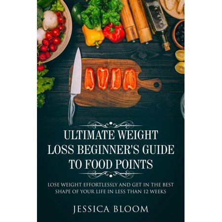 Ultimate Weight Loss Beginner's Guide To Food Points : Lose Weight Effortlessly and Get in The Best Shape Of Your Life Less Than 12 Weeks -