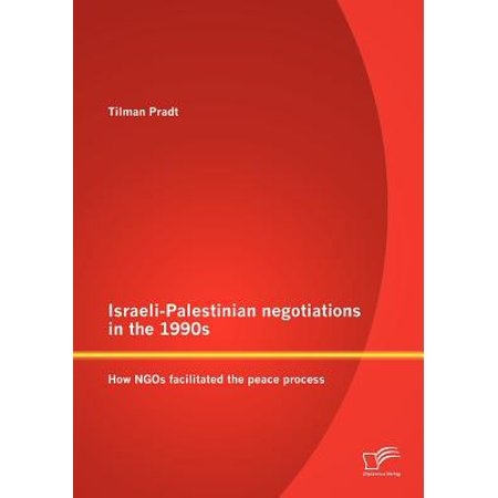 Israeli-Palestinian Negotiations in the 1990s : How Ngos Facilitated the Peace