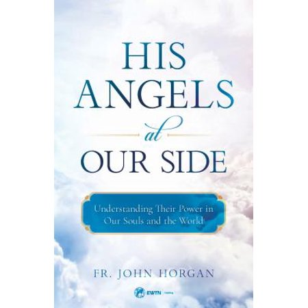 His Angels at Our Side : Understanding Their Power in Our Souls and the World (Powered Angle)