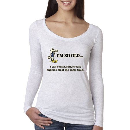 New Way 007 - Women's Long Sleeve T-Shirt I'm So Old I Can Cough Fart Sneeze Pee Same