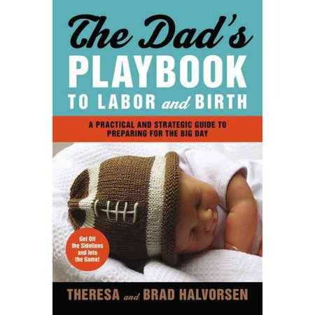 The Dads Playbook To Labor And Birth  A Practical And Strategic Guide To Preparing For The Big Day