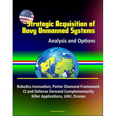 Strategic Acquisition of Navy Unmanned Systems: Analysis and Options – Robotics Innovation, Porter Diamond Framework, CI and Defense Demand Complementarity, Killer Applications, UAV, Drones -