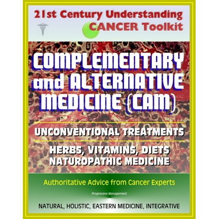 21st Century Understanding Cancer Toolkit: Complementary and Alternative Medicine (CAM), Unconventional Treatments, Herbs, Vitamins, Diets, Naturopathic Medicine, Ayurvedic, Homeopathy -
