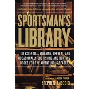 Sportsman's Library : 100 Essential, Engaging, Offbeat, and Occasionally Odd Fishing and Hunting Books for the Adventurous Reader