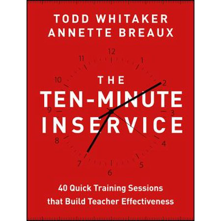 Teacher Training - The Ten-Minute Inservice : 40 Quick Training Sessions That Build Teacher Effectiveness