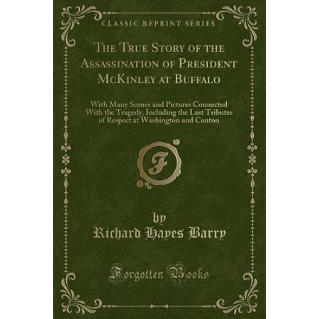 The True Story of the Assassination of President McKinley at Buffalo : With Many Scenes and Pictures Connected with the Tragedy, Including the Last Tributes of Respect at Washington and -