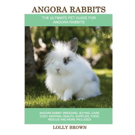 Angora Rabbits : Angora Rabbit Breeding, Buying, Care, Cost, Keeping, Health, Supplies, Food, Rescue and More Included! the Ultimate Pet Guide for Angora Rabbits ()