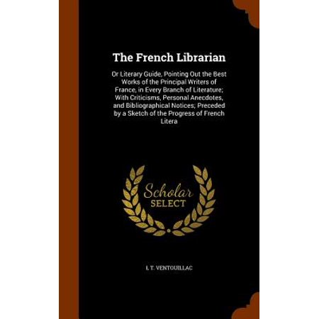 The French Librarian : Or Literary Guide, Pointing Out the Best Works of the Principal Writers of France, in Every Branch of Literature; With Criticisms, Personal Anecdotes, and Bibliographical Notices; Preceded by a Sketch of the Progress of French
