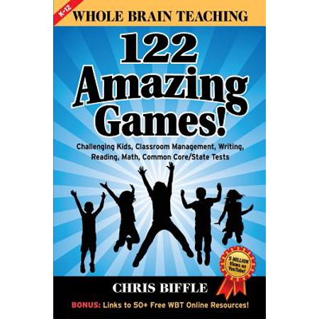 Whole Brain Teaching : 122 Amazing Games!: Challenging Kids, Classroom Management, Writing, Reading, Math, Common Core/State