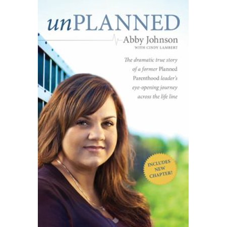 Unplanned  The Dramatic True Story Of A Former Planned Parenthood Leaders Eye Opening Journey Across The Life Line