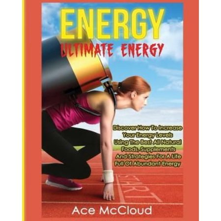 Energy  Ultimate Energy  Discover How To Increase Your Energy Levels Using The Best All Natural Foods  Supplements And Strategies For A Life Full Of A