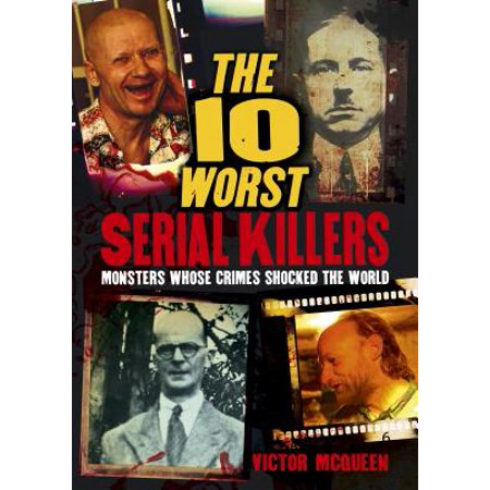The 10 Worst Serial Killers : Monsters Whose Crimes Shocked the