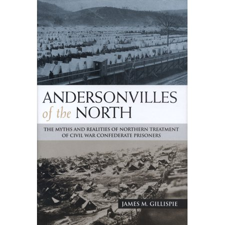Andersonvilles of the North : The Myths and Realities of Northern Treatment of Civil War Confederate