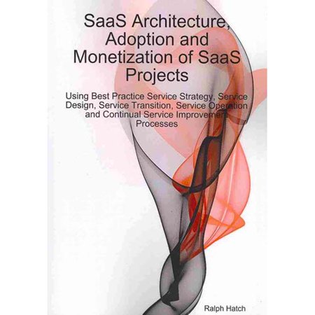 Saas Architecture  Adoption And Monetization Of Saas Projects Using Best Practice Service Strategy  Service Design  Service Transition  Service Operat