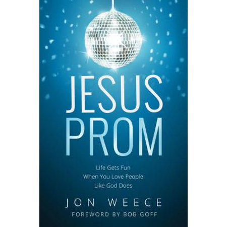 Jesus Prom : Life Gets Fun When You Love People Like God Does