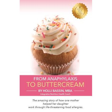 From Anaphylaxis to Buttercream : The Amazing Story of How One Mother Helped Her Daughter Work Through Life Threatening Food