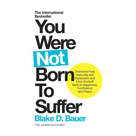- You Were Not Born to Suffer : Overcome Fear, Insecurity and Depression and Love Yourself Back to Happiness, Confidence and Peace