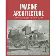 Imagine Architecture : Artistic Visions of the Urban Realm
