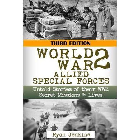 World War 2  Allied Special Forces  Untold Stories Of Their Wwii Secret Missions And Lives