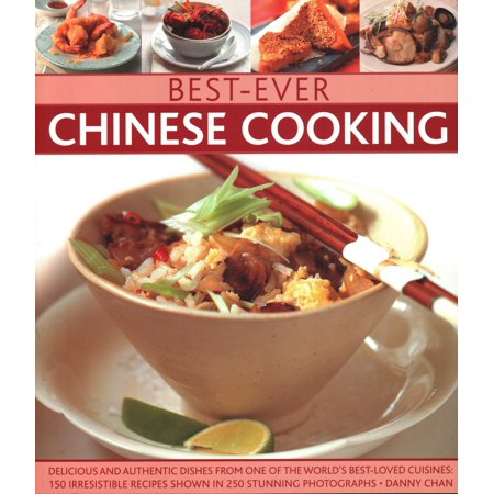 Best-Ever Chinese Cooking : Delicious and Authentic Dishes from One of the World's Best-Loved Cuisines: 150 Irresistible Recipes Shown in 250 Stunning