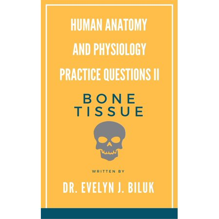 Human Anatomy and Physiology Practice Questions II: Bone Tissue - eBook
