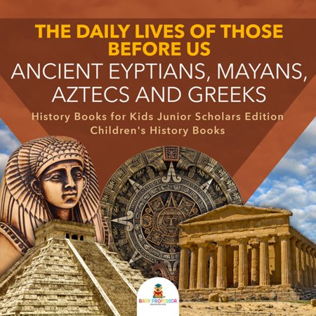 The Daily Lives of Those Before Us : Ancient Egyptians, Mayans, Aztecs and Greeks | History Books for Kids Junior Scholars Edition | Children's History Books -
