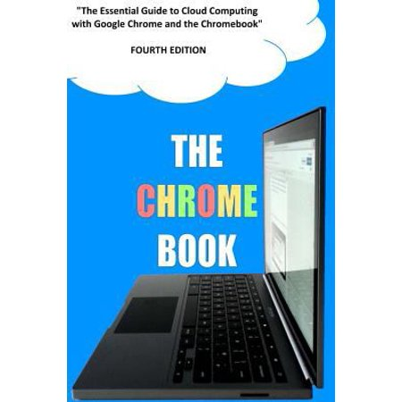The Chrome Book  Fourth Edition   The Essential Guide To Cloud Computing With Google Chrome And The Chromebook