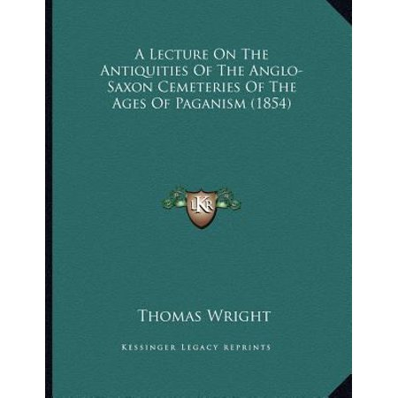 A Lecture On The Antiquities Of The Anglo Saxon Cemeteries Of The Ages Of Paganism  1854