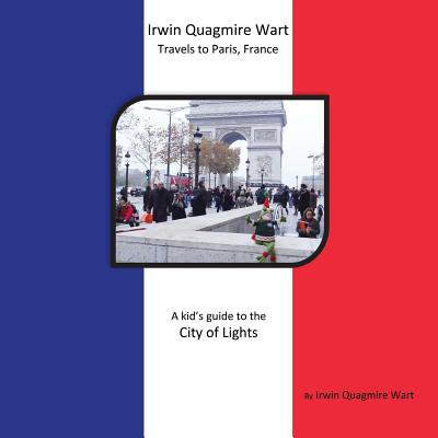 Irwin Guide - Irwin Quagmire Wart Travels to Paris, France : A Kid's Guide to the City of Lights