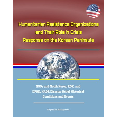 Humanitarian Assistance Organizations and Their Role in Crisis Response on the Korean Peninsula: NGOs and North Korea, ROK, and DPRK, HADR Disaster Relief Historical Conditions and Events - eBook - Halloween Events North London