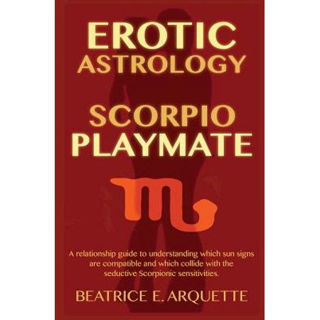 Erotic Astrology: Scorpio Playmate: A Relationship Guide to Understanding Which Sun Signs Are Compatible and Which Collide with Seductiv