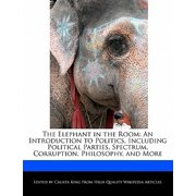 The Elephant in the Room : An Introduction to Politics, Including Political Parties, Spectrum, Corruption, Philosophy, and More