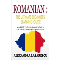 Romanian : The Ultimate Beginners Learning Guide: Master The Fundamentals Of The Romanian Language (Learn Romanian, Romanian Language, Romanian for Beginners) (Paperback)