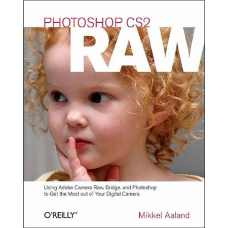 Photoshop Cs2 Raw  Using Adobe Camera Raw  Bridge  And Photoshop To Get The Most Out Of Your Digital Camera