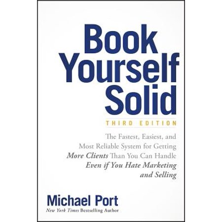 Book Yourself Solid : The Fastest, Easiest, and Most Reliable System for Getting More Clients Than You Can Handle Even If You Hate Marketing and
