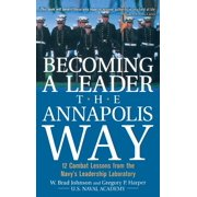 Becoming a Leader the Annapolis Way : 12 Combat Lessons from the Navy's Leadership Laboratory