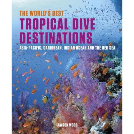 The World's Best Tropical Dive Destinations : Asia-Pacific, Caribbean. Indian Ocean & the Red (Best Caribbean Diving Destinations)