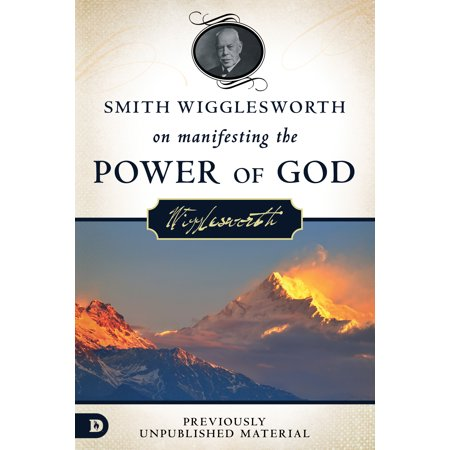 Smith Wigglesworth on Manifesting the Power of God : Walking in God's Anointing Every Day of the