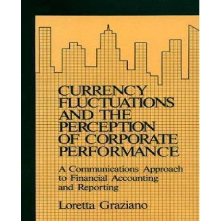 Currency Fluctuations And The Perception Of Corporate Performance  A Communications Approach To Financial Accounting And Reporting