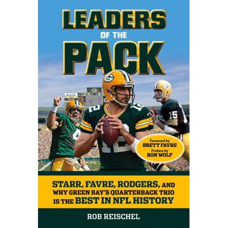 Leaders of the Pack : Starr, Favre, Rodgers and Why Green Bay's Quarterback Trio is the Best in NFL