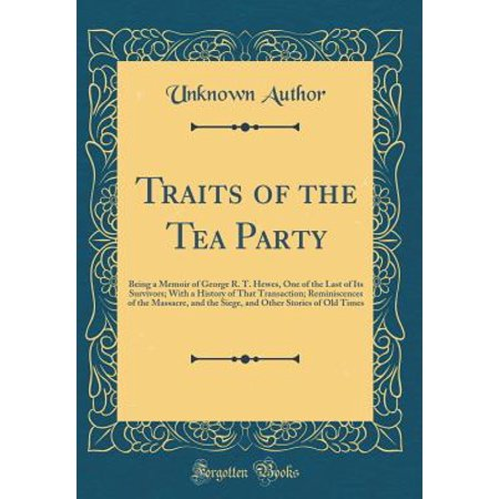 Traits of the Tea Party : Being a Memoir of George R. T. Hewes, One of the Last of Its Survivors; With a History of That Transaction; Reminiscences of the Massacre, and the Siege, and Other Stories of Old Times (Classic Reprint)