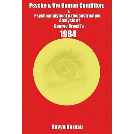 Psyche & the Human Condition: A Psychological & Deconstructive Analysis of George Orwell's 1984 -