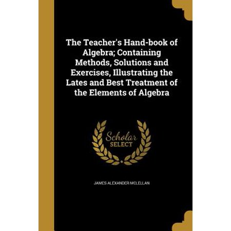 The Teacher's Hand-Book of Algebra; Containing Methods, Solutions and Exercises, Illustrating the Lates and Best Treatment of the Elements of