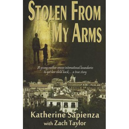 Stolen from My Arms : A Young Mother Crosses International Boundaries to Get Her Child Back... a True